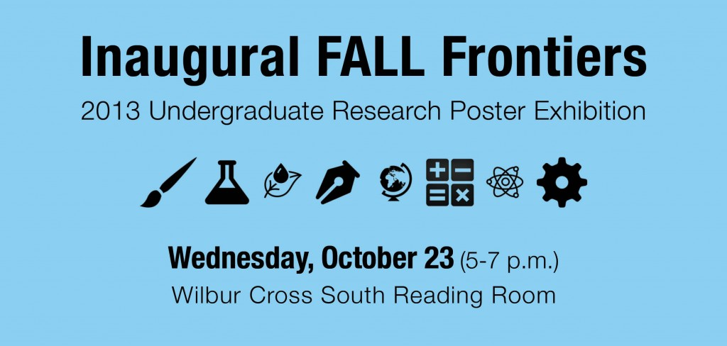 Inaugural Fall Frontiers in Undergraduate Research Poster Exhibition - Wednesday, October 23, 2013 - 5-7 pm - Wilbur Cross South Reading Room