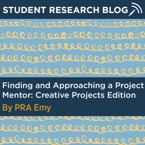 Student Research Blog Post: Finding and Approaching a Project Mentor, Creative Projects Edition. By PRA Emy.