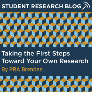 Student Research Blog Post: Taking the First Steps Toward Your Own Research. By PRA Brendan.