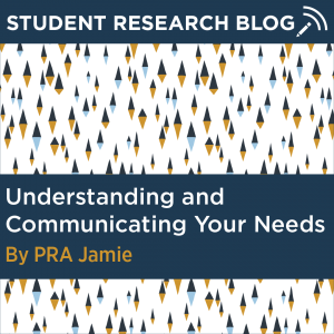 Student Research Blog Post: Understanding and Communicating Your Needs. By PRA Jamie.