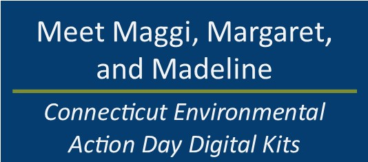 Meet Maggi, Margaret, and Madeline. Connecticut Environmental Action Day Digital Kits.